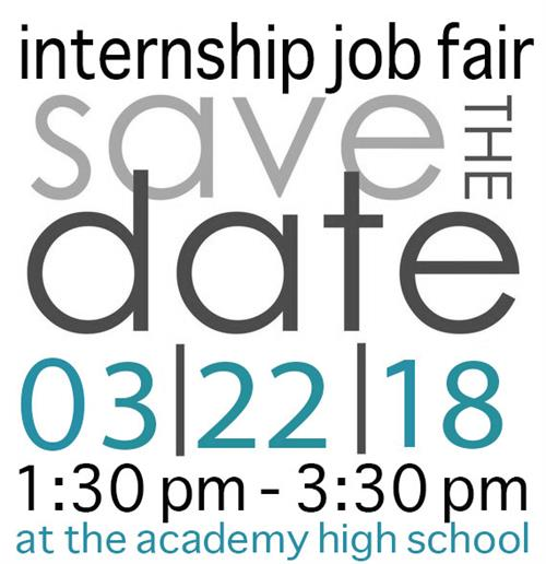 Save the Date for Internship Job fair 3-22-18 From 1:30 PM to 3:30 PM at Academy High School