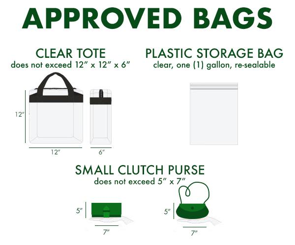 "Approved Bags: Clear Tote-does not exceed 12"" x 12"" x 6""; Plastic Storage Bag-clear one gallon, re-sealable; Small Clutch Purse-does not exceed 5"" x 7"""